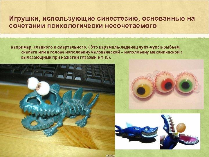 Игрушки, использующие синестезию, основанные на сочетании психологически несочетаемого например, сладкого и смертельного. ( Это