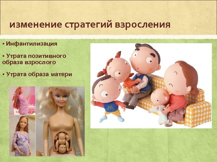 изменение стратегий взросления § Инфантилизация § Утрата позитивного образа взрослого § Утрата образа матери