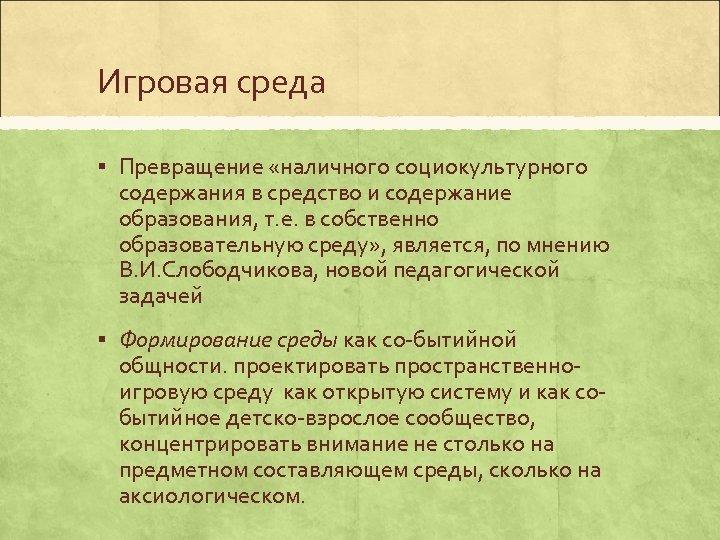 Игровая среда § Превращение «наличного социокультурного содержания в средство и содержание образования, т. е.