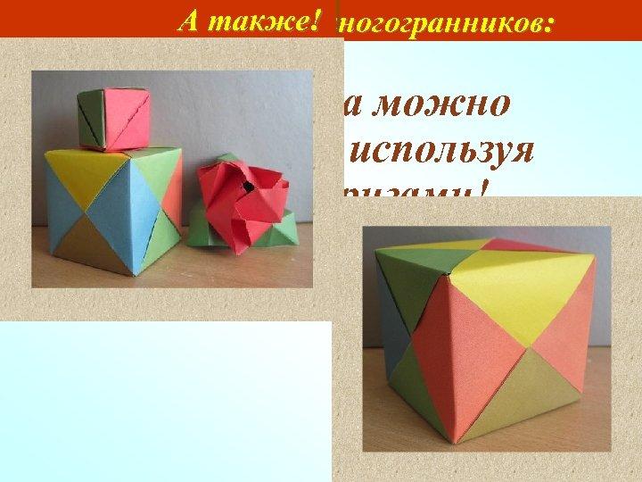А также! Моделирование многогранников: Модели куба можно изготовить, используя технику оригами!