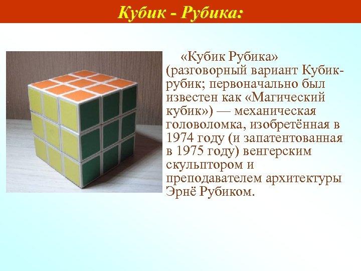 Кубик - Рубика: «Кубик Рубика» (разговорный вариант Кубикрубик; первоначально был известен как «Магический кубик»