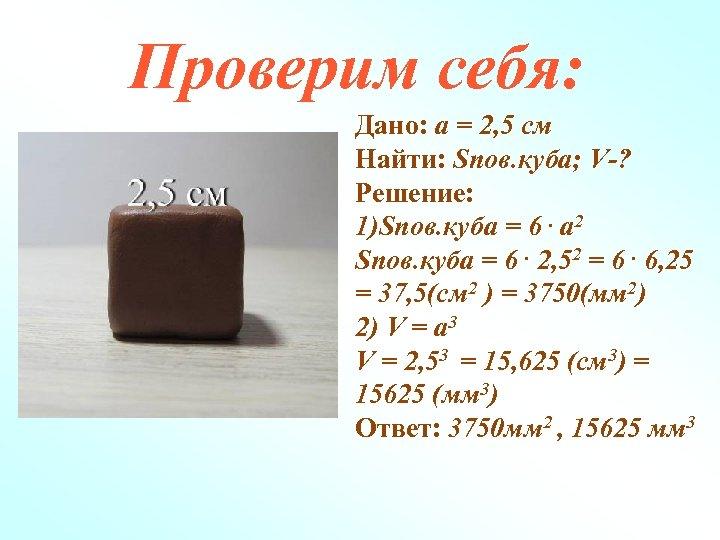 Проверим себя: Дано: а = 2, 5 см Найти: Sпов. куба; V-? Решение: 1)Sпов.