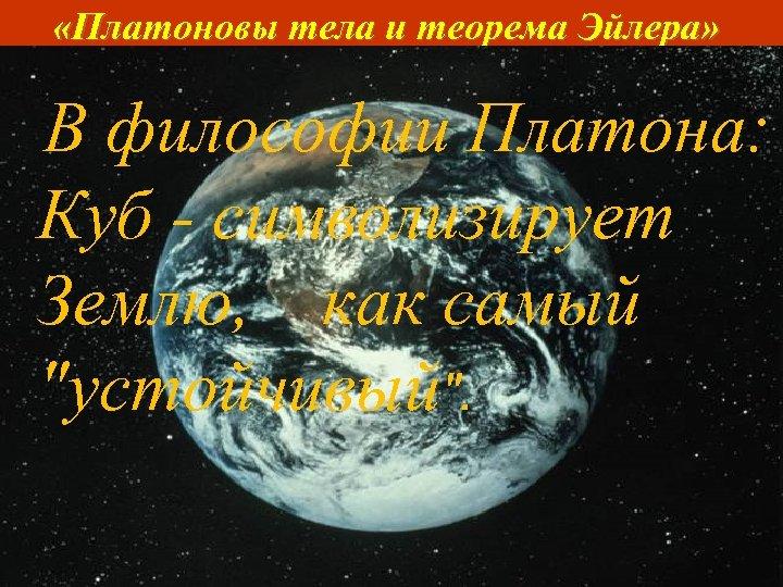 «Платоновы тела и теорема Эйлера» Куб (или гексаэдр) (греч. εξάεδρο – Шестигранник) составлен