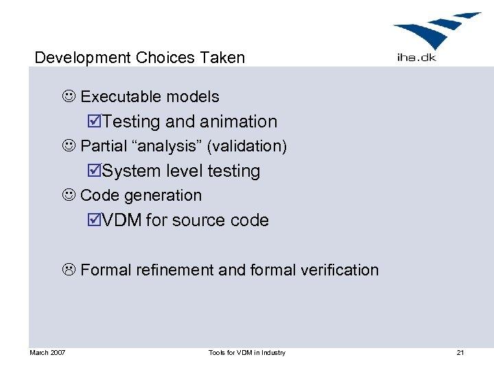 "Development Choices Taken J Executable models þTesting and animation J Partial ""analysis"" (validation) þSystem"