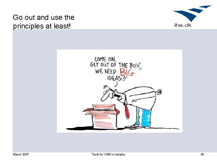Go out and use the principles at least! March 2007 Tools for VDM in