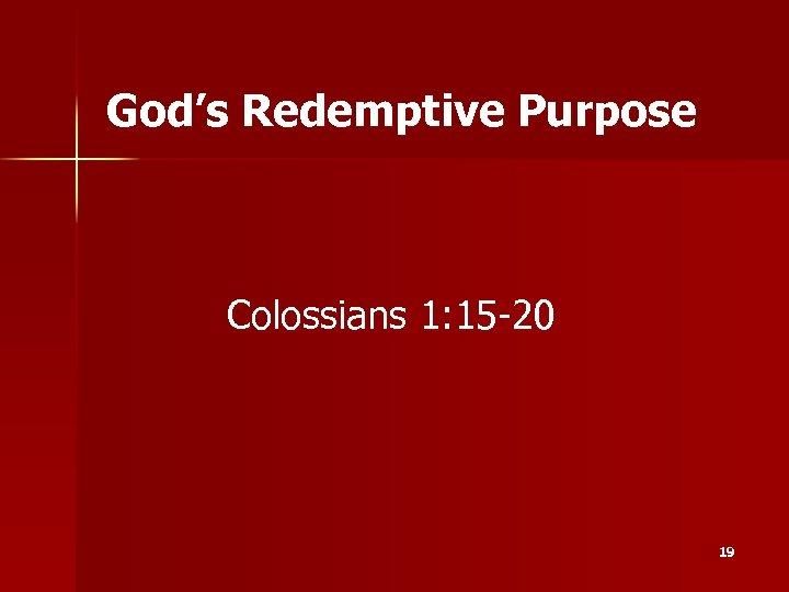 God's Redemptive Purpose Colossians 1: 15 -20 19