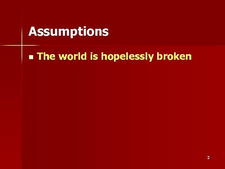 Assumptions n The world is hopelessly broken 2