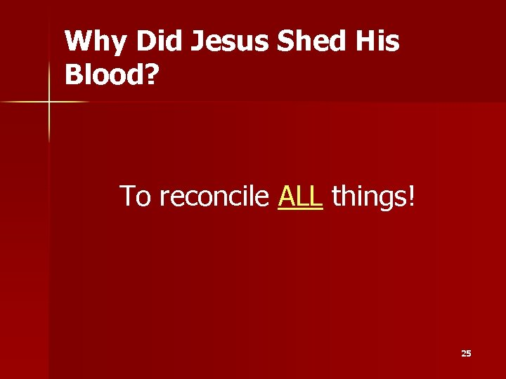 Why Did Jesus Shed His Blood? To reconcile ALL things! 25