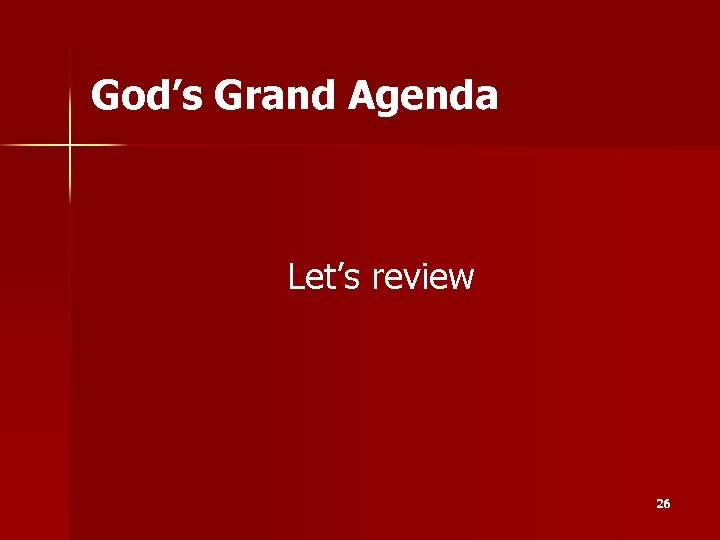 God's Grand Agenda Let's review 26