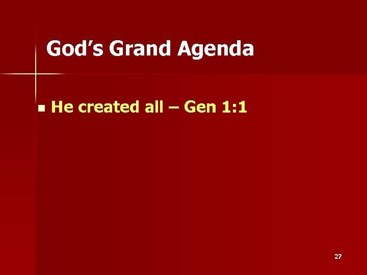 God's Grand Agenda n He created all – Gen 1: 1 27