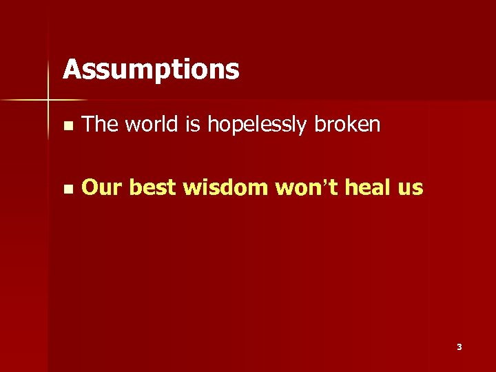 Assumptions n The world is hopelessly broken n Our best wisdom won't heal us