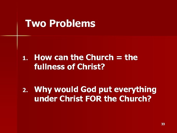 Two Problems 1. How can the Church = the fullness of Christ? 2. Why