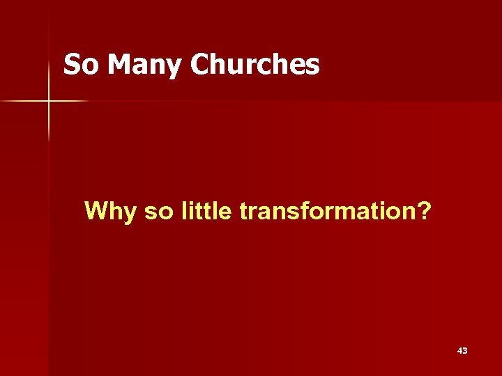 So Many Churches Why so little transformation? 43