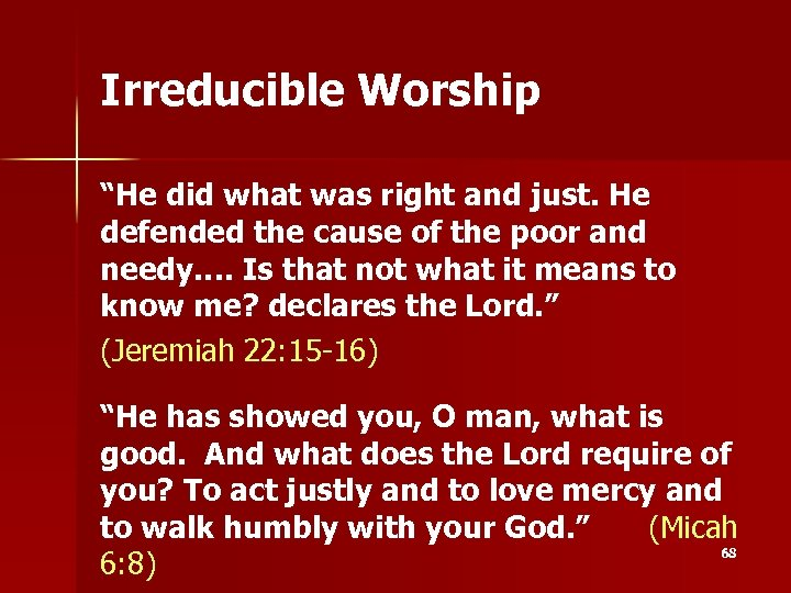 """Irreducible Worship """"He did what was right and just. He defended the cause of"""