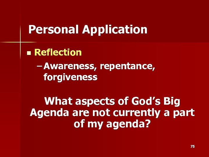 Personal Application n Reflection – Awareness, repentance, forgiveness What aspects of God's Big Agenda