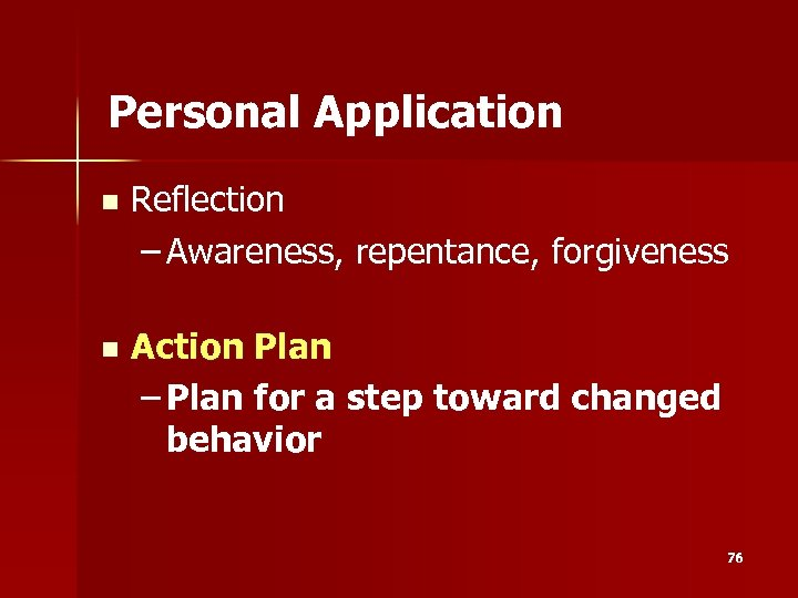 Personal Application n Reflection – Awareness, repentance, forgiveness n Action Plan – Plan for