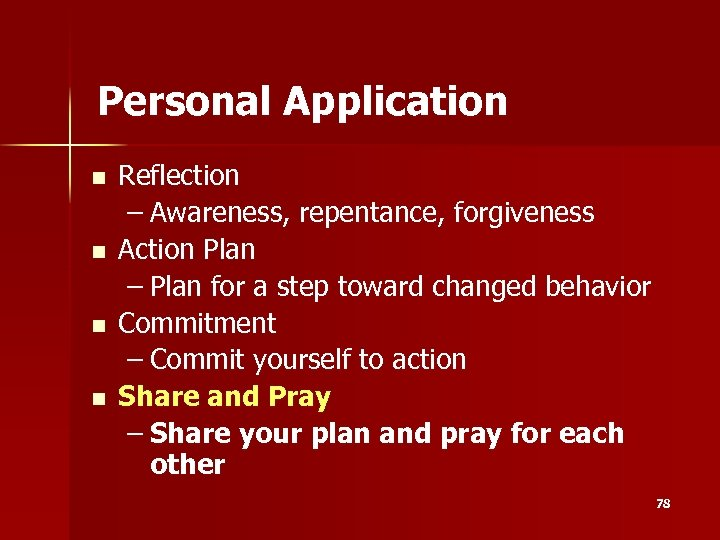 Personal Application n n Reflection – Awareness, repentance, forgiveness Action Plan – Plan for