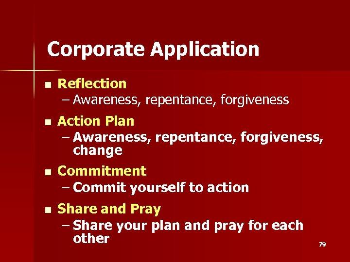 Corporate Application n Reflection – Awareness, repentance, forgiveness n Action Plan – Awareness, repentance,