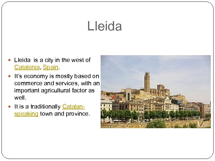 Lleida is a city in the west of Catalonia, Spain. It's economy is mostly