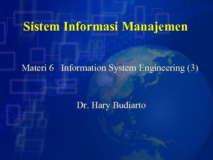 Sistem Informasi Manajemen Materi 6 Information System Engineering (3) Dr. Hary Budiarto