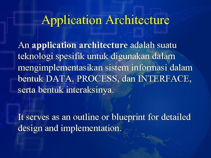 Application Architecture An application architecture adalah suatu teknologi spesifik untuk digunakan dalam mengimplementasikan sistem