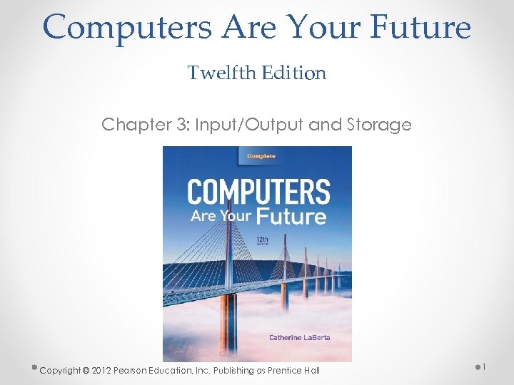 Computers Are Your Future Twelfth Edition Chapter 3: Input/Output and Storage Copyright © 2012