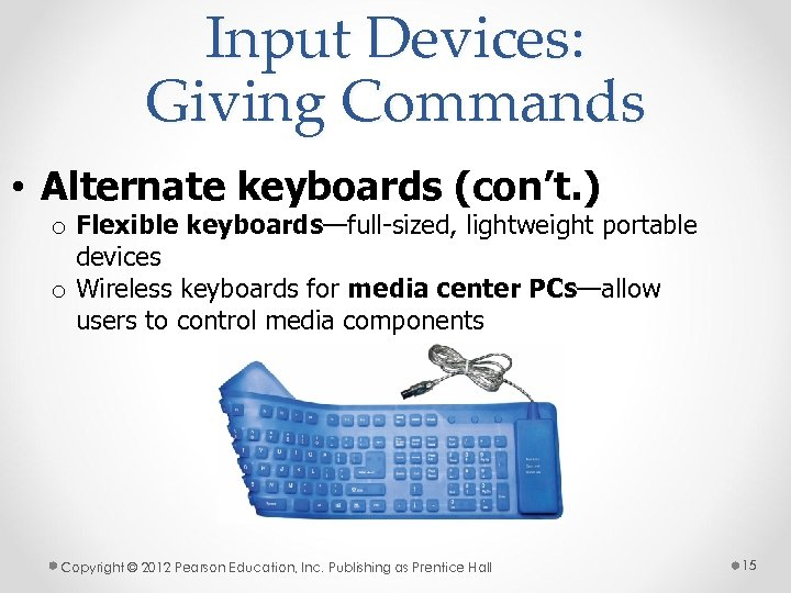 Input Devices: Giving Commands • Alternate keyboards (con't. ) o Flexible keyboards—full-sized, lightweight portable