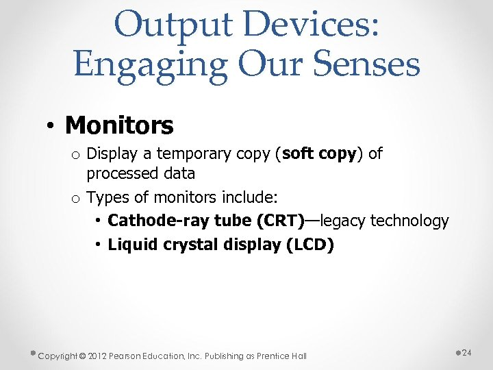 Output Devices: Engaging Our Senses • Monitors o Display a temporary copy (soft copy)