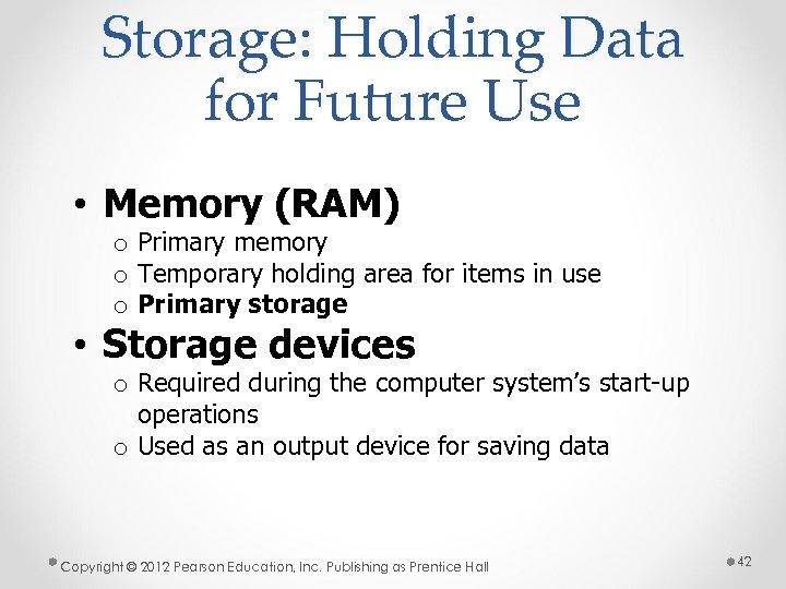 Storage: Holding Data for Future Use • Memory (RAM) o Primary memory o Temporary