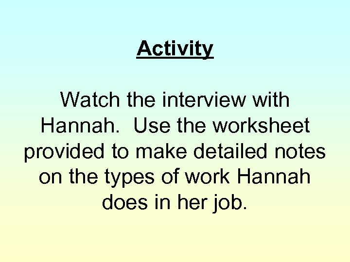 Activity Watch the interview with Hannah. Use the worksheet provided to make detailed notes