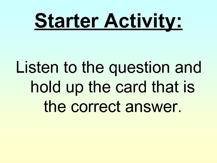Starter Activity: Listen to the question and hold up the card that is the