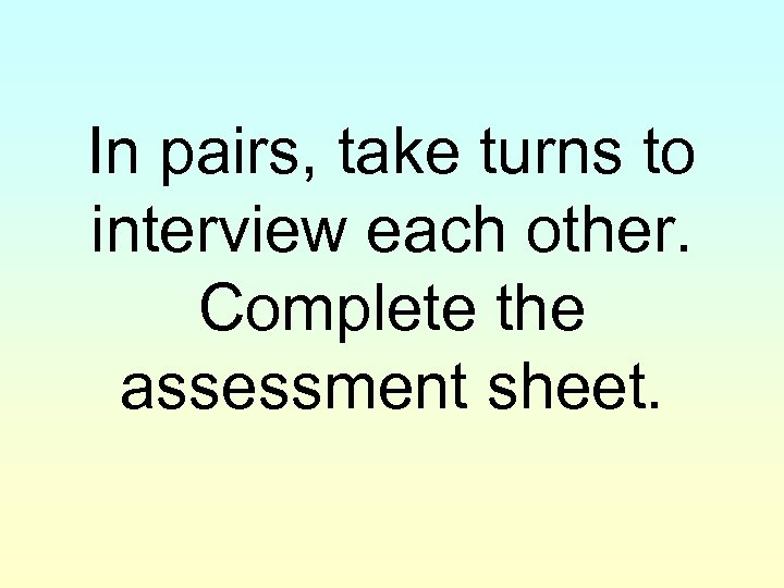 In pairs, take turns to interview each other. Complete the assessment sheet.
