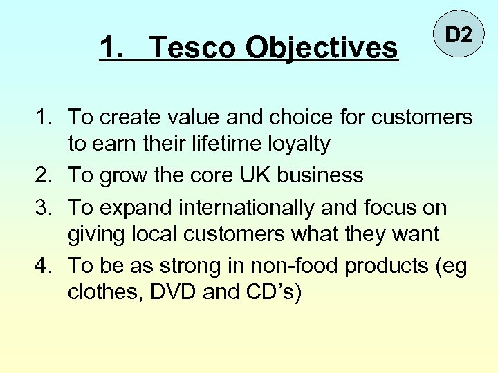 1. Tesco Objectives D 2 1. To create value and choice for customers to