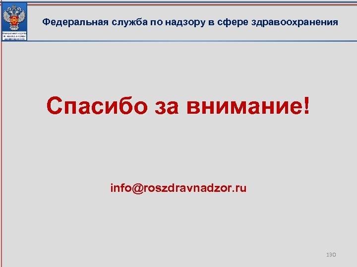 Федеральная служба по надзору в сфере здравоохранения Спасибо за внимание! info@roszdravnadzor. ru 130