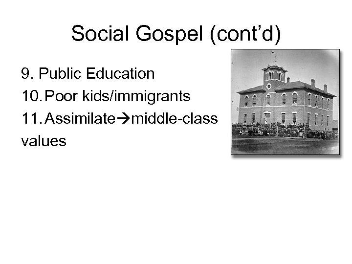 Social Gospel (cont'd) 9. Public Education 10. Poor kids/immigrants 11. Assimilate middle-class values