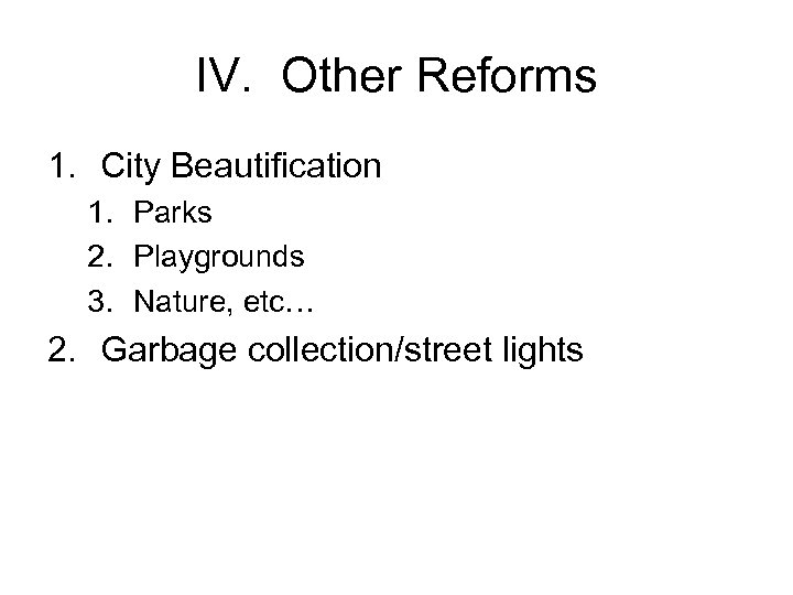 IV. Other Reforms 1. City Beautification 1. Parks 2. Playgrounds 3. Nature, etc… 2.