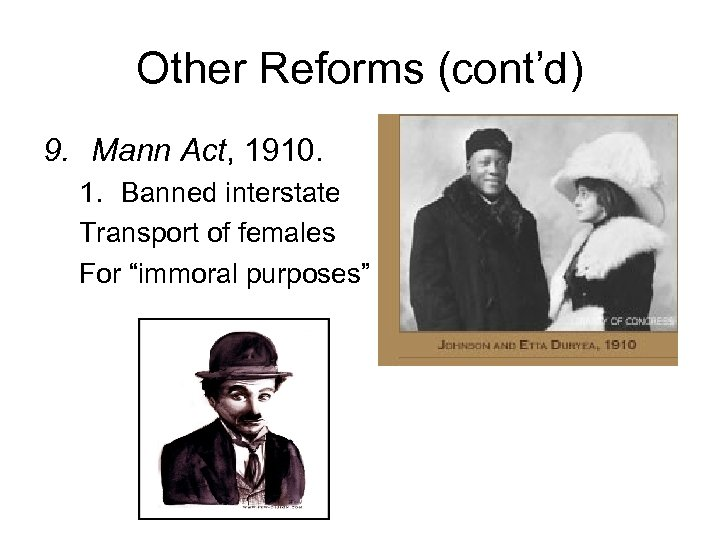 Other Reforms (cont'd) 9. Mann Act, 1910. 1. Banned interstate Transport of females For