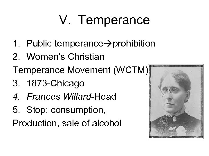 V. Temperance 1. Public temperance prohibition 2. Women's Christian Temperance Movement (WCTM) 3. 1873