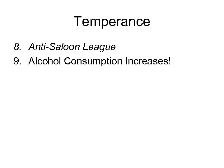 Temperance 8. Anti-Saloon League 9. Alcohol Consumption Increases!
