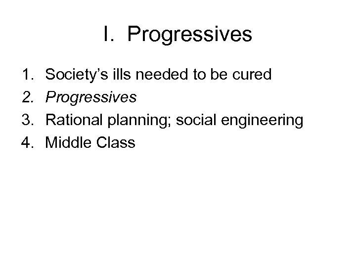 I. Progressives 1. 2. 3. 4. Society's ills needed to be cured Progressives Rational