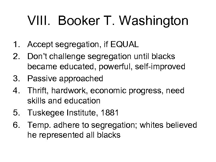 VIII. Booker T. Washington 1. Accept segregation, if EQUAL 2. Don't challenge segregation until