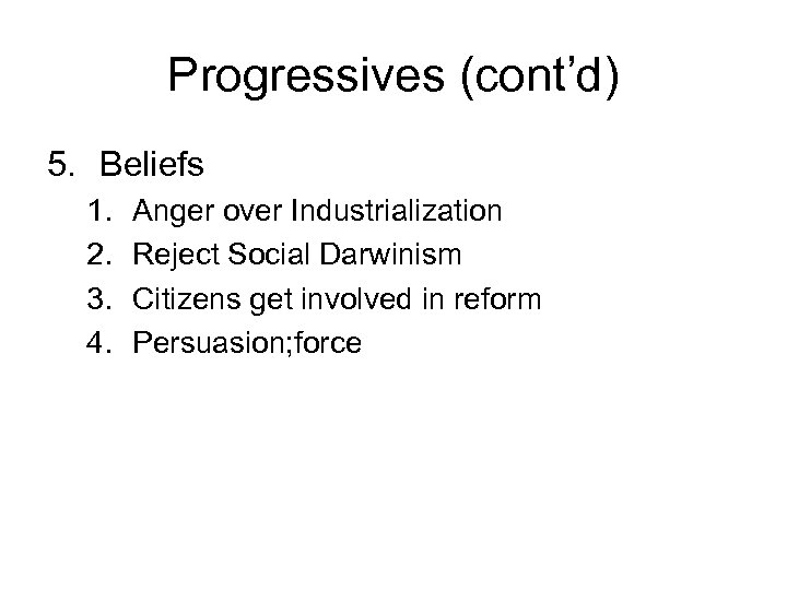 Progressives (cont'd) 5. Beliefs 1. 2. 3. 4. Anger over Industrialization Reject Social Darwinism