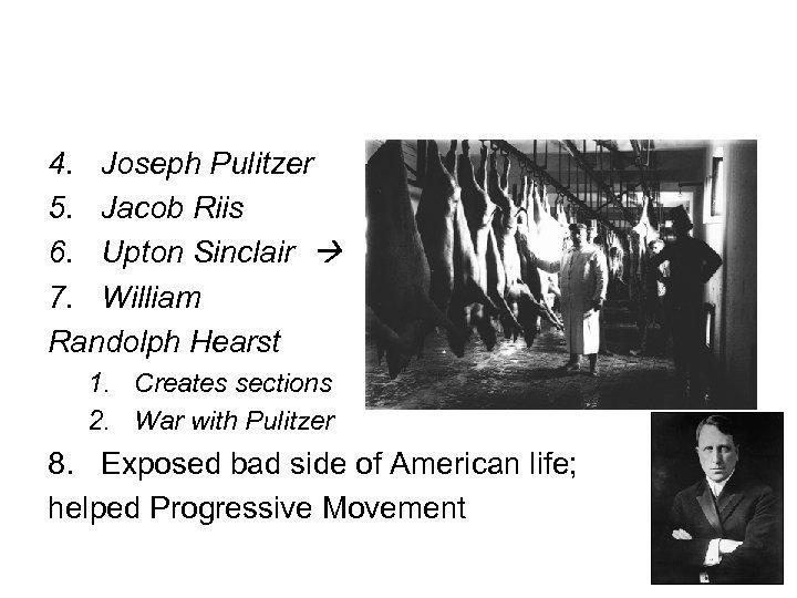 4. Joseph Pulitzer 5. Jacob Riis 6. Upton Sinclair 7. William Randolph Hearst 1.