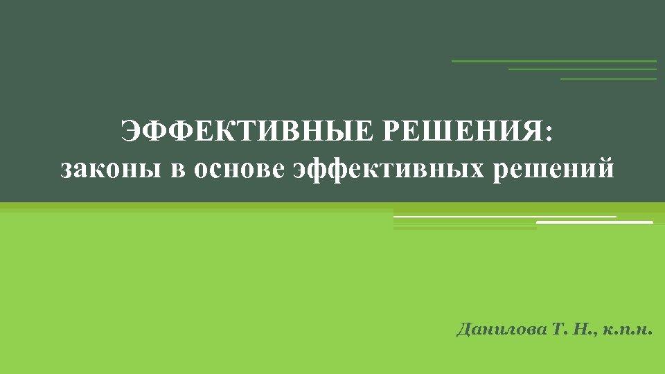 ЭФФЕКТИВНЫЕ РЕШЕНИЯ: законы в основе эффективных решений Данилова Т. Н. , к. п. н.