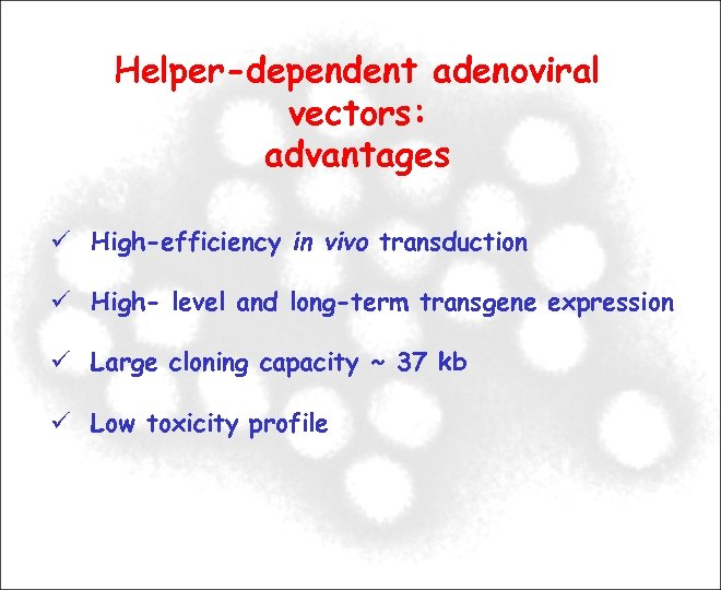 Helper-dependent adenoviral vectors: advantages High-efficiency in vivo transduction High- level and long-term transgene expression