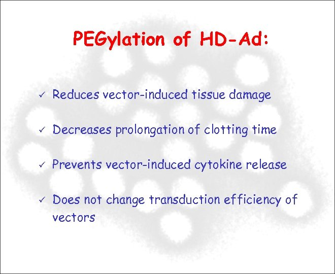 PEGylation of HD-Ad: Reduces vector-induced tissue damage Decreases prolongation of clotting time Prevents vector-induced