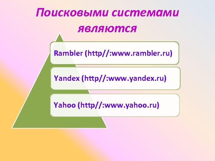 Поисковыми системами являются Rambler (http//: www. rambler. ru) Yandex (http//: www. yandex. ru) Yahoo