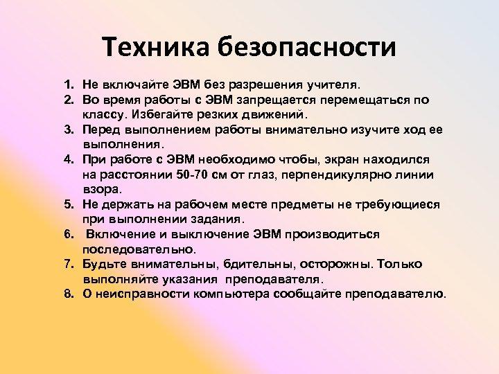 Техника безопасности 1. Не включайте ЭВМ без разрешения учителя. 2. Во время работы с