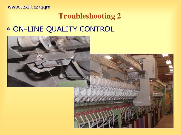 www. textil. cz/qqm Troubleshooting 2 * ON-LINE QUALITY CONTROL