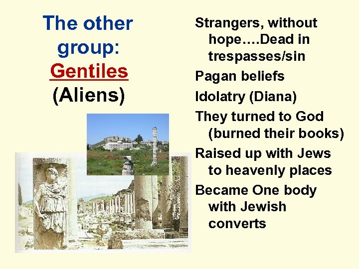 The other group: Gentiles (Aliens) Strangers, without hope…. Dead in trespasses/sin Pagan beliefs Idolatry